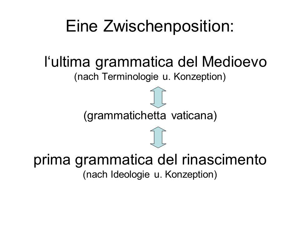 Eine Zwischenposition: lultima grammatica del Medioevo (nach Terminologie u. Konzeption) (grammatichetta vaticana) prima grammatica del rinascimento (