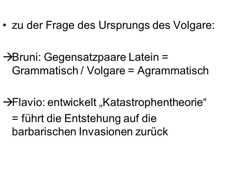 zu der Frage des Ursprungs des Volgare: Bruni: Gegensatzpaare Latein = Grammatisch / Volgare = Agrammatisch Flavio: entwickelt Katastrophentheorie = f