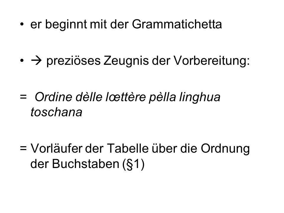 er beginnt mit der Grammatichetta preziöses Zeugnis der Vorbereitung: = Ordine dèlle lœttère pèlla linghua toschana = Vorläufer der Tabelle über die O
