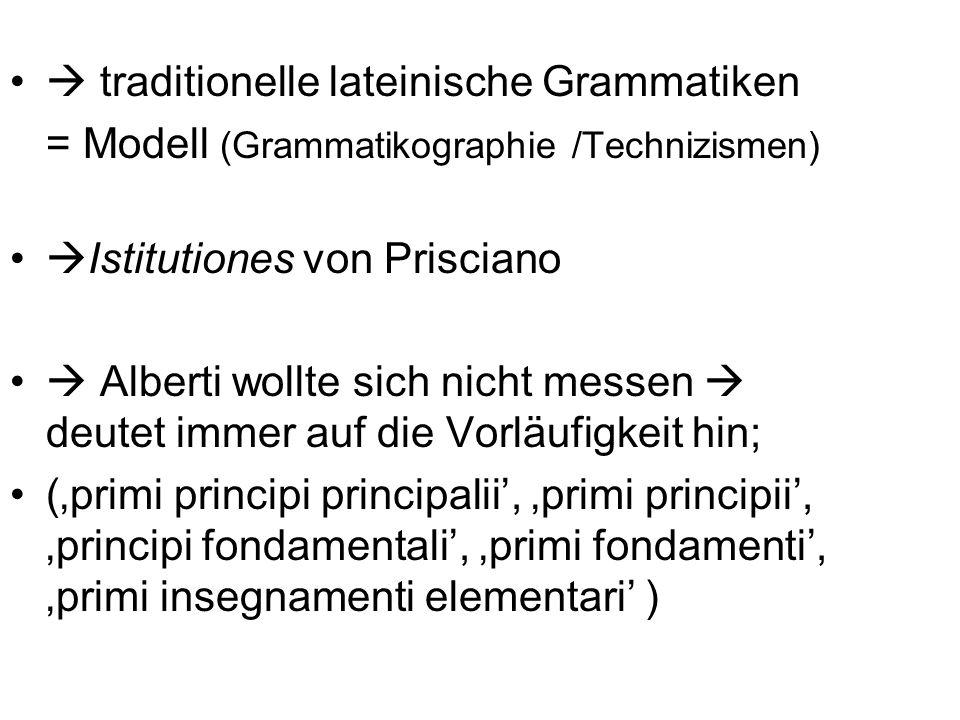 traditionelle lateinische Grammatiken = Modell (Grammatikographie /Technizismen) Istitutiones von Prisciano Alberti wollte sich nicht messen deutet im