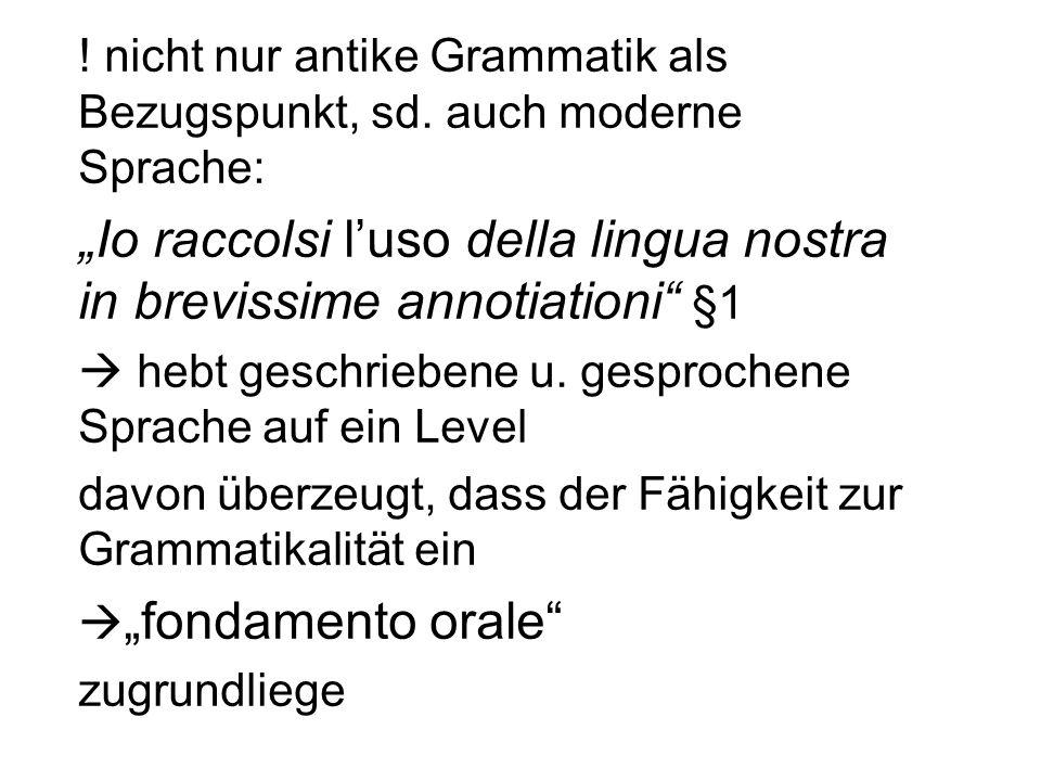 ! nicht nur antike Grammatik als Bezugspunkt, sd. auch moderne Sprache: Io raccolsi luso della lingua nostra in brevissime annotiationi §1 hebt geschr
