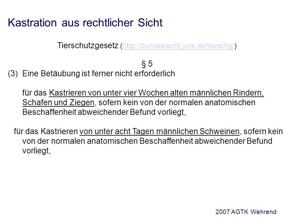 Kastration aus rechtlicher Sicht Tierschutzgesetz (http://bundesrecht.juris.de/tierschg/)http://bundesrecht.juris.de/tierschg/ § 5 (3)Eine Betäubung ist ferner nicht erforderlich für das Kastrieren von unter vier Wochen alten männlichen Rindern, Schafen und Ziegen, sofern kein von der normalen anatomischen Beschaffenheit abweichender Befund vorliegt, für das Kastrieren von unter acht Tagen männlichen Schweinen, sofern kein von der normalen anatomischen Beschaffenheit abweichender Befund vorliegt, 2007 AGTK Wehrend