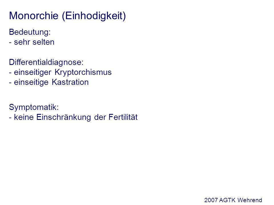 Monorchie (Einhodigkeit) Bedeutung: - sehr selten Differentialdiagnose: - einseitiger Kryptorchismus - einseitige Kastration Symptomatik: - keine Einschränkung der Fertilität 2007 AGTK Wehrend