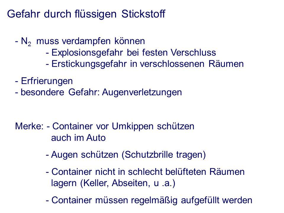 Gefahr durch flüssigen Stickstoff - N 2 muss verdampfen können - Explosionsgefahr bei festen Verschluss - Erstickungsgefahr in verschlossenen Räumen - Erfrierungen - besondere Gefahr: Augenverletzungen Merke: - Container vor Umkippen schützen auch im Auto - Augen schützen (Schutzbrille tragen) - Container nicht in schlecht belüfteten Räumen lagern (Keller, Abseiten, u.a.) - Container müssen regelmäßig aufgefüllt werden
