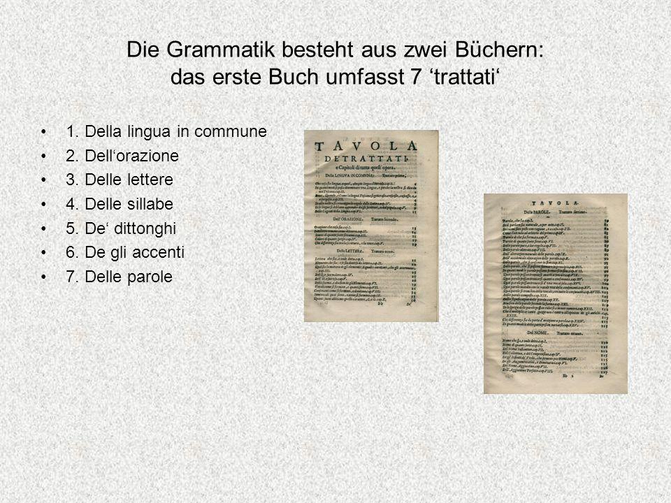 Die Grammatik besteht aus zwei Büchern: das erste Buch umfasst 7 trattati 1. Della lingua in commune 2. Dellorazione 3. Delle lettere 4. Delle sillabe