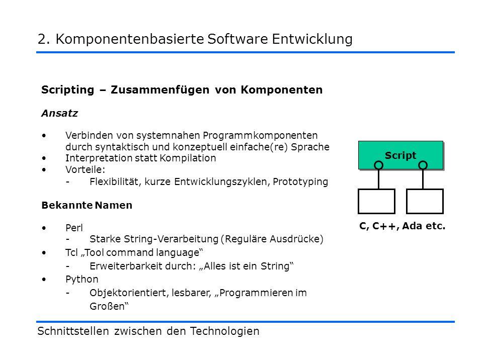 Scripting – Zusammenfügen von Komponenten Ansatz Verbinden von systemnahen Programmkomponenten durch syntaktisch und konzeptuell einfache(re) Sprache Interpretation statt Kompilation Vorteile: -Flexibilität, kurze Entwicklungszyklen, Prototyping Bekannte Namen Perl -Starke String-Verarbeitung (Reguläre Ausdrücke) Tcl Tool command language -Erweiterbarkeit durch: Alles ist ein String Python -Objektorientiert, lesbarer, Programmieren im Großen Schnittstellen zwischen den Technologien 2.