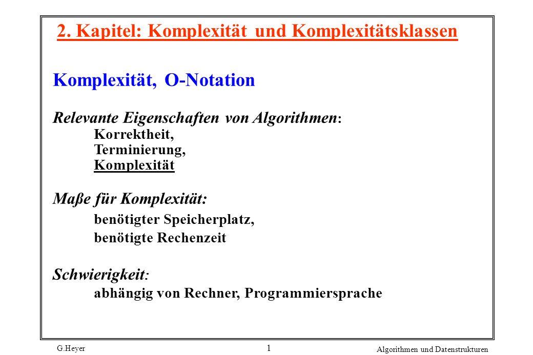 G.Heyer Algorithmen und Datenstrukturen 1 2. Kapitel: Komplexität und Komplexitätsklassen Komplexität, O-Notation Relevante Eigenschaften von Algorith