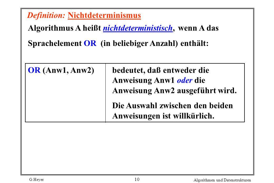 G.Heyer Algorithmen und Datenstrukturen 10 Definition: Nichtdeterminismus Algorithmus A heißt nichtdeterministisch, wenn A das Sprachelement OR (in be