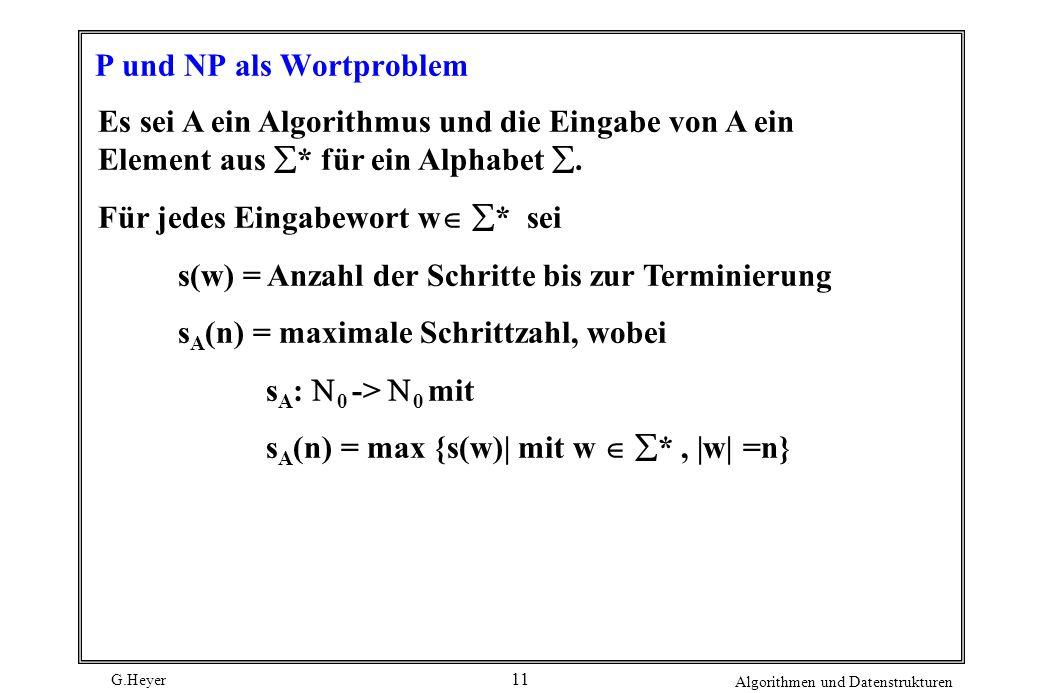 G.Heyer Algorithmen und Datenstrukturen 11 P und NP als Wortproblem Es sei A ein Algorithmus und die Eingabe von A ein Element aus * für ein Alphabet.