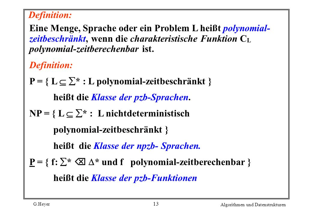G.Heyer Algorithmen und Datenstrukturen 13 Definition: Eine Menge, Sprache oder ein Problem L heißt polynomial- zeitbeschränkt, wenn die charakteristi