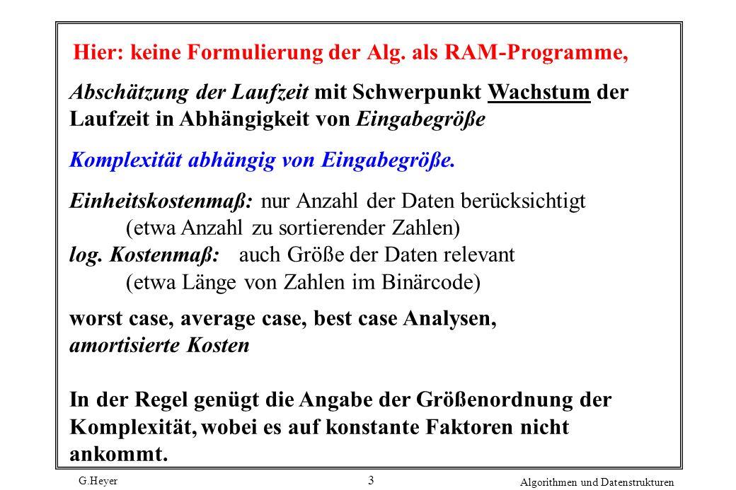 G.Heyer Algorithmen und Datenstrukturen 3 Hier: keine Formulierung der Alg. als RAM-Programme, Abschätzung der Laufzeit mit Schwerpunkt Wachstum der L