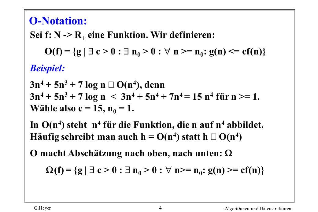G.Heyer Algorithmen und Datenstrukturen 4 O-Notation: Sei f: N -> R + eine Funktion. Wir definieren: O(f) = {g | c > 0 : n 0 > 0 : n >= n 0 : g(n) <=