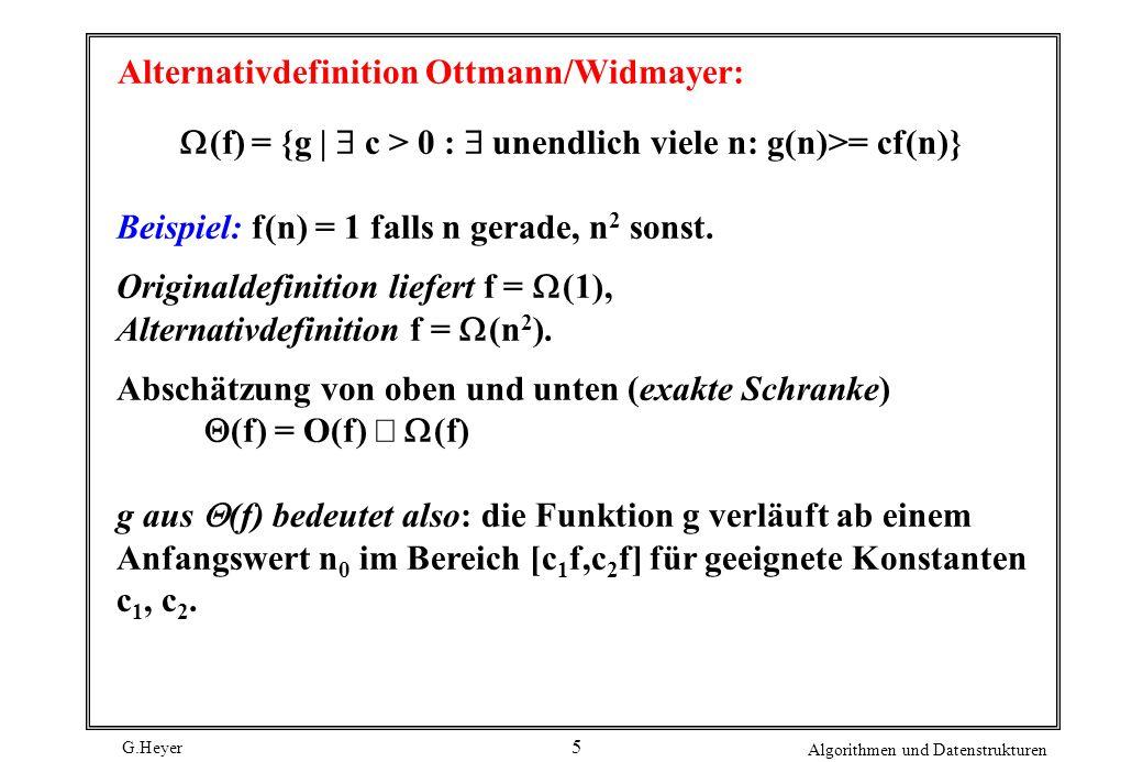 G.Heyer Algorithmen und Datenstrukturen 5 Alternativdefinition Ottmann/Widmayer: (f) = {g | c > 0 : unendlich viele n: g(n)>= cf(n)} Beispiel: f(n) =