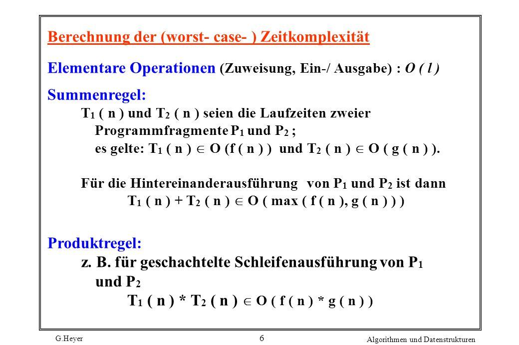 G.Heyer Algorithmen und Datenstrukturen 6 Berechnung der (worst- case- ) Zeitkomplexität Elementare Operationen (Zuweisung, Ein-/ Ausgabe) : O ( l ) S