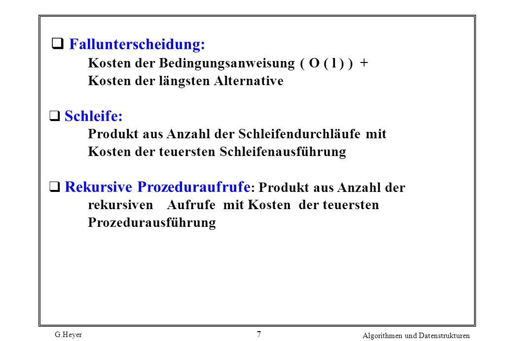 G.Heyer Algorithmen und Datenstrukturen 7 q Fallunterscheidung: Kosten der Bedingungsanweisung ( O ( l ) ) + Kosten der längsten Alternative q Schleif