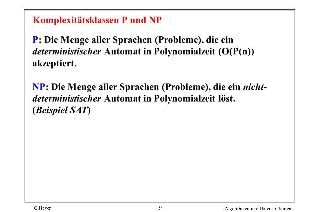 G.Heyer Algorithmen und Datenstrukturen 9 Komplexitätsklassen P und NP P: Die Menge aller Sprachen (Probleme), die ein deterministischer Automat in Po