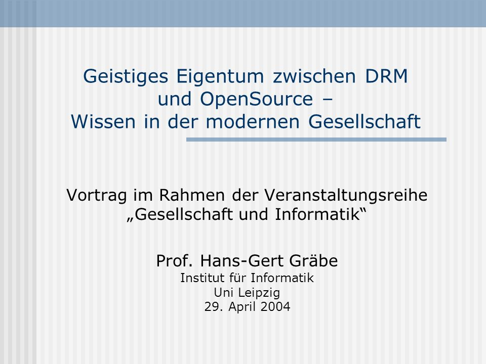 Geistiges Eigentum zwischen DRM und OpenSource – Wissen in der modernen Gesellschaft Vortrag im Rahmen der Veranstaltungsreihe Gesellschaft und Inform