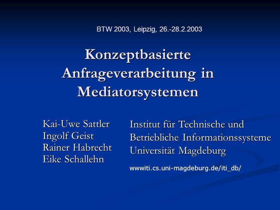 Konzeptbasierte Anfrageverarbeitung in Mediatorsystemen Kai-Uwe Sattler Ingolf Geist Rainer Habrecht Eike Schallehn Institut für Technische und Betrie