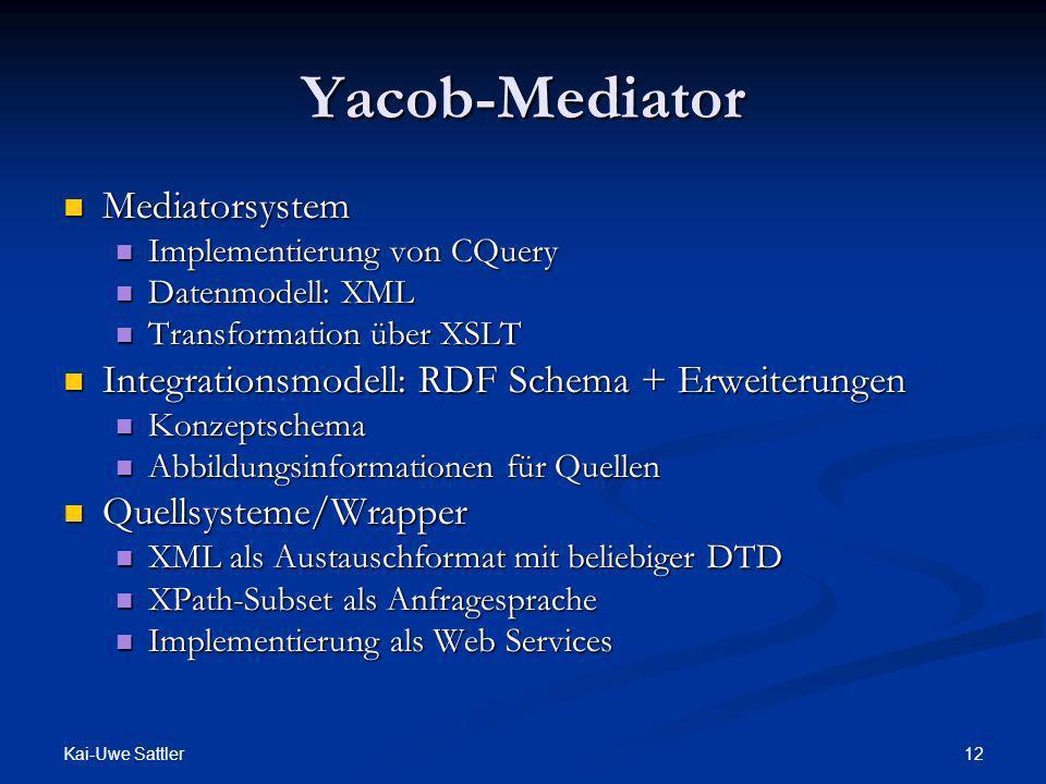 Kai-Uwe Sattler 12 Yacob-Mediator Mediatorsystem Mediatorsystem Implementierung von CQuery Implementierung von CQuery Datenmodell: XML Datenmodell: XM