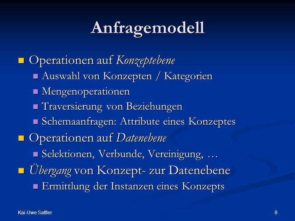 Kai-Uwe Sattler 8 Anfragemodell Operationen auf Konzeptebene Operationen auf Konzeptebene Auswahl von Konzepten / Kategorien Auswahl von Konzepten / K