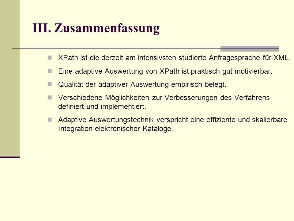 III. Zusammenfassung XPath ist die derzeit am intensivsten studierte Anfragesprache für XML.