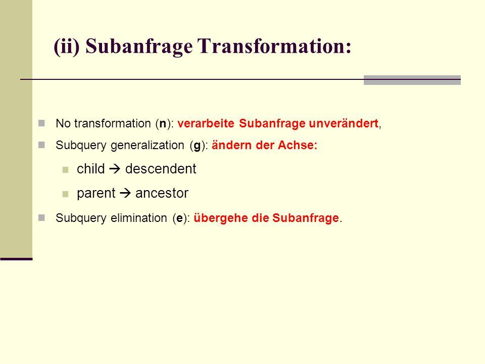 No transformation (n): verarbeite Subanfrage unverändert, Subquery generalization (g): ändern der Achse: child descendent parent ancestor Subquery elimination (e): übergehe die Subanfrage.