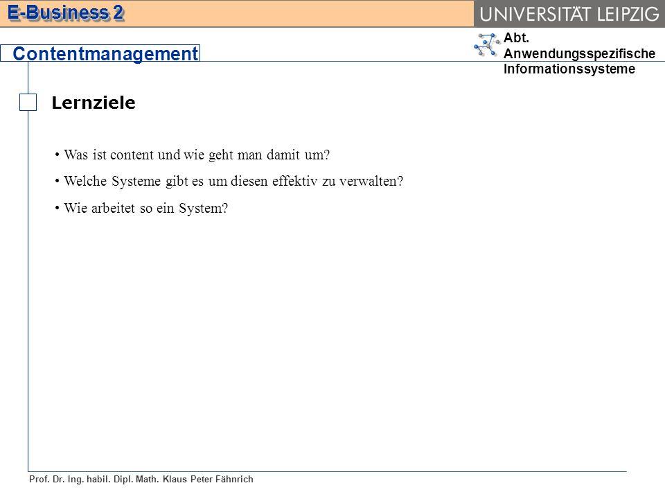 Abt. Anwendungsspezifische Informationssysteme Prof. Dr. Ing. habil. Dipl. Math. Klaus Peter Fähnrich E-Business 2 Lernziele Contentmanagement Was ist