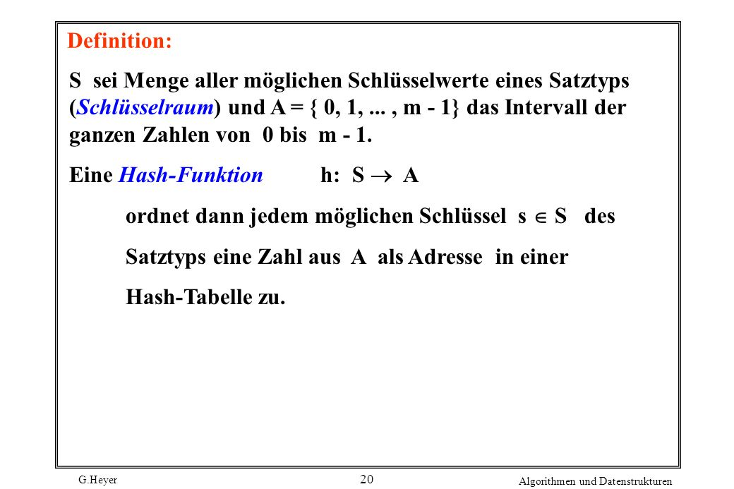 G.Heyer Algorithmen und Datenstrukturen 20 Definition: S sei Menge aller möglichen Schlüsselwerte eines Satztyps (Schlüsselraum) und A = { 0, 1,..., m
