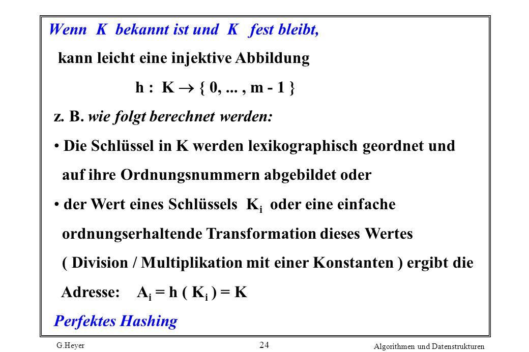 G.Heyer Algorithmen und Datenstrukturen 24 Wenn K bekannt ist und K fest bleibt, kann leicht eine injektive Abbildung h : K { 0,..., m - 1 } z. B. wie