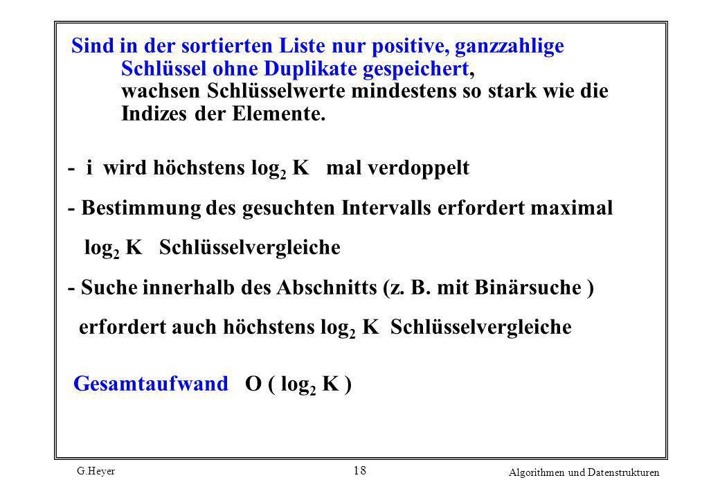 G.Heyer Algorithmen und Datenstrukturen 18 Sind in der sortierten Liste nur positive, ganzzahlige Schlüssel ohne Duplikate gespeichert, wachsen Schlüs
