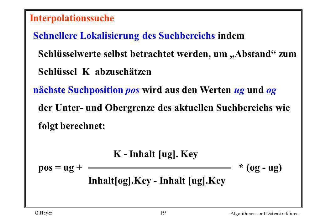 G.Heyer Algorithmen und Datenstrukturen 19 Interpolationssuche Schnellere Lokalisierung des Suchbereichs indem Schlüsselwerte selbst betrachtet werden