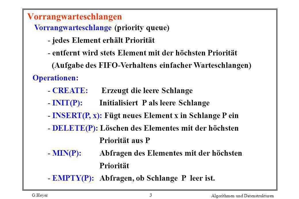 G.Heyer Algorithmen und Datenstrukturen 3 Vorrangwarteschlangen Vorrangwarteschlange (priority queue) - jedes Element erhält Priorität - entfernt wird
