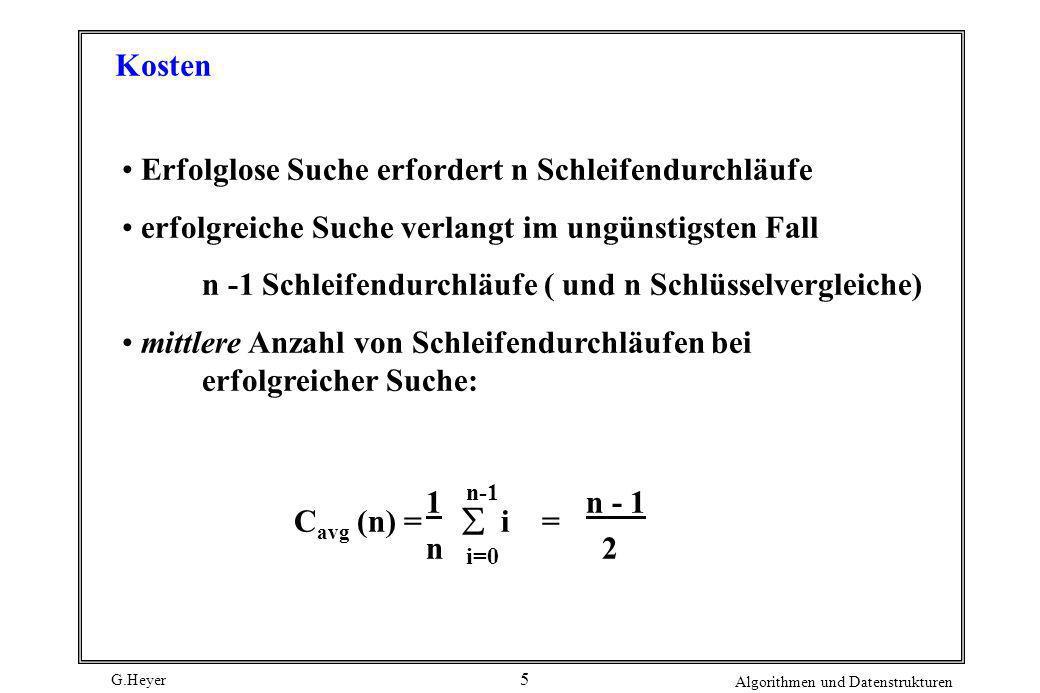 G.Heyer Algorithmen und Datenstrukturen 16 Verbesserung durch optimale Abstimmung der Sprungweiten m 1 und m 2 der beiden Ebenen - Mit a = b = c ergeben sich als optimale Sprungweiten m 1 = n und m 2 = n - mittlere Suchkosten: C avg ( n ) = 3/2* a * n Verallgemeinerung zu n-Ebenen-Verfahren ergibt ähnlich günstige Kosten wie Binärsuche (Übereinstimmung bei log 2 n Ebenen) Sprungsuche vorteilhaft, wenn Binärsuche nicht anwendbar ist (z.