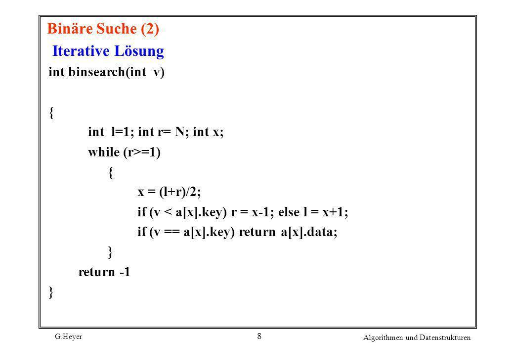G.Heyer Algorithmen und Datenstrukturen 8 Binäre Suche (2) Iterative Lösung int binsearch(int v) { int l=1; int r= N; int x; while (r>=1) { x = (l+r)/