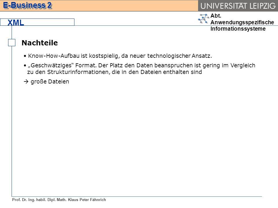 Abt. Anwendungsspezifische Informationssysteme Prof. Dr. Ing. habil. Dipl. Math. Klaus Peter Fähnrich E-Business 2 XML Nachteile Know-How-Aufbau ist k