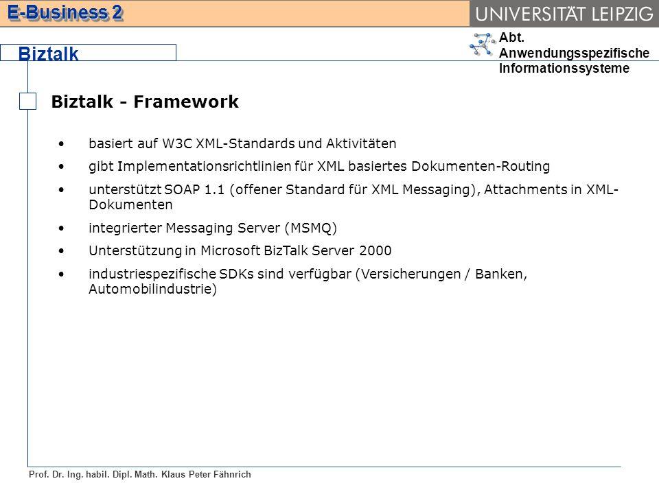 Abt. Anwendungsspezifische Informationssysteme Prof. Dr. Ing. habil. Dipl. Math. Klaus Peter Fähnrich E-Business 2 Biztalk Biztalk - Framework basiert