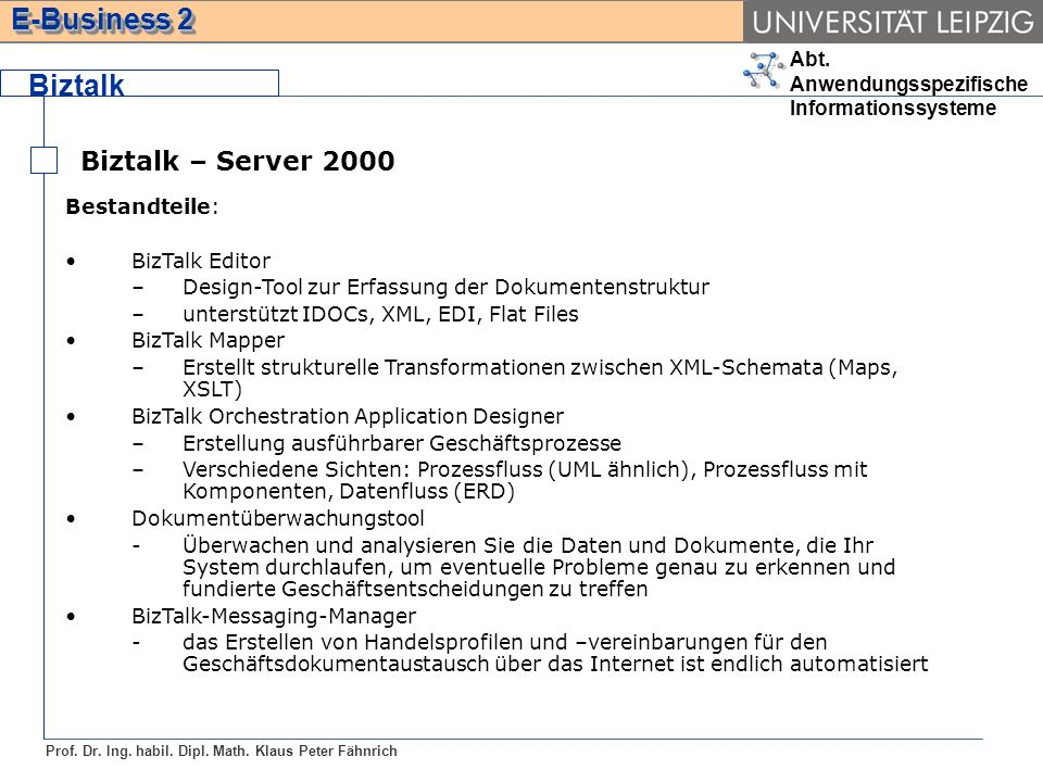 Abt. Anwendungsspezifische Informationssysteme Prof. Dr. Ing. habil. Dipl. Math. Klaus Peter Fähnrich E-Business 2 Biztalk Biztalk – Server 2000 Besta