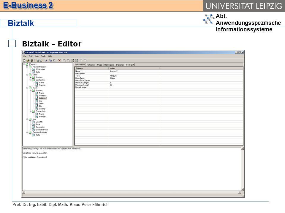 Abt. Anwendungsspezifische Informationssysteme Prof. Dr. Ing. habil. Dipl. Math. Klaus Peter Fähnrich E-Business 2 Biztalk Biztalk - Editor