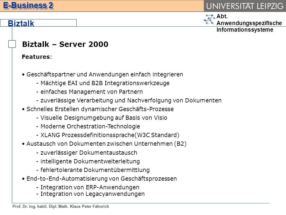 Abt. Anwendungsspezifische Informationssysteme Prof. Dr. Ing. habil. Dipl. Math. Klaus Peter Fähnrich E-Business 2 Biztalk Biztalk – Server 2000 Featu