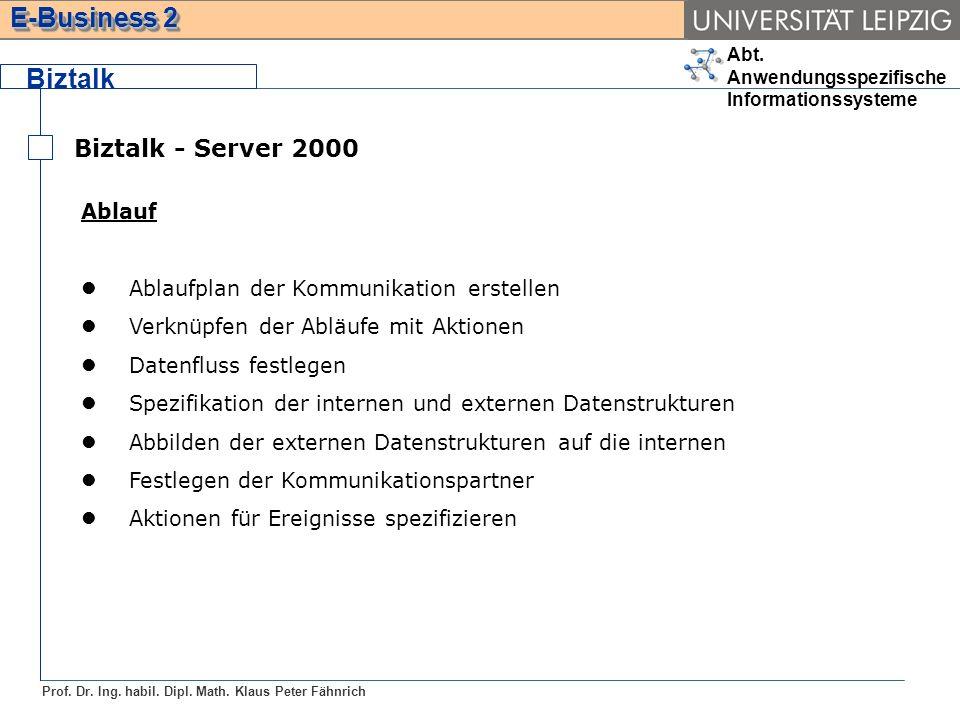 Abt. Anwendungsspezifische Informationssysteme Prof. Dr. Ing. habil. Dipl. Math. Klaus Peter Fähnrich E-Business 2 Biztalk Biztalk - Server 2000 Ablau