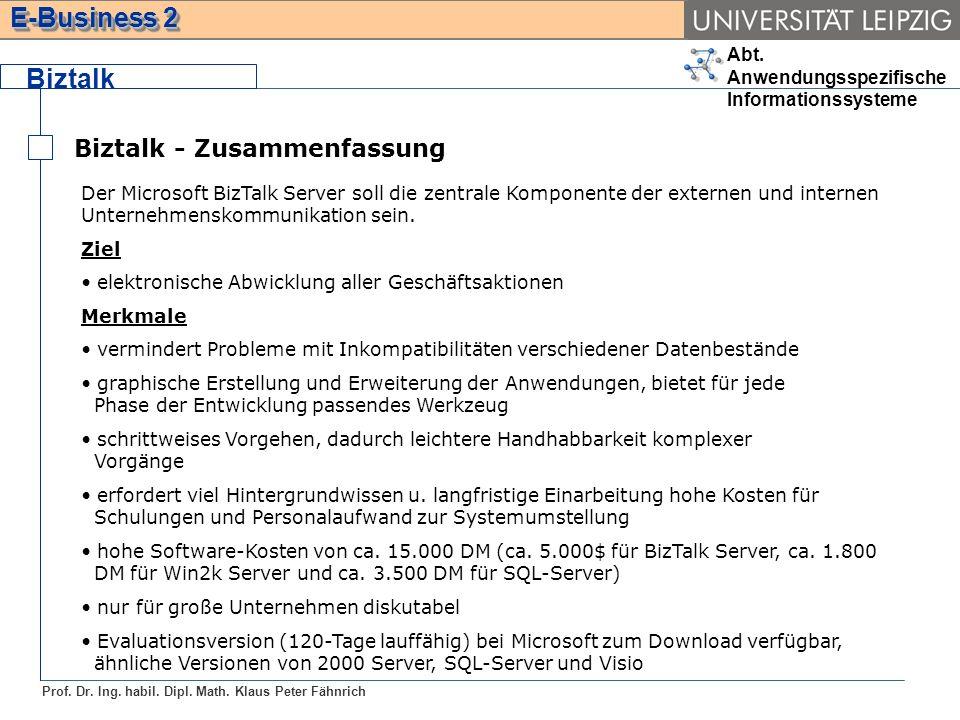Abt. Anwendungsspezifische Informationssysteme Prof. Dr. Ing. habil. Dipl. Math. Klaus Peter Fähnrich E-Business 2 Biztalk Biztalk - Zusammenfassung D