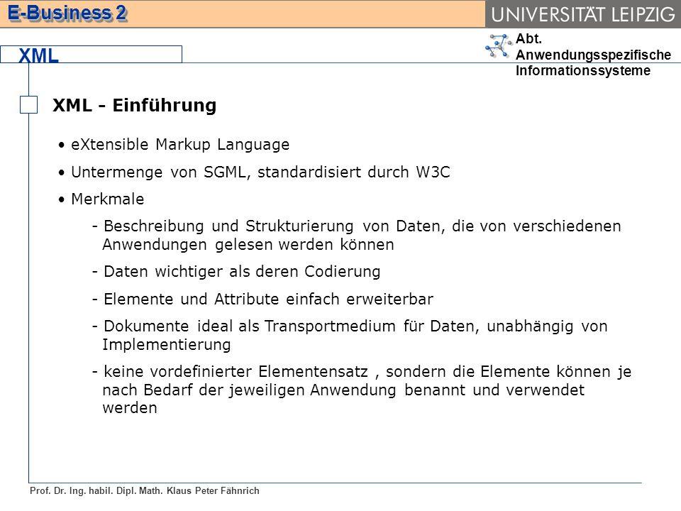 Abt. Anwendungsspezifische Informationssysteme Prof. Dr. Ing. habil. Dipl. Math. Klaus Peter Fähnrich E-Business 2 XML XML - Einführung eXtensible Mar