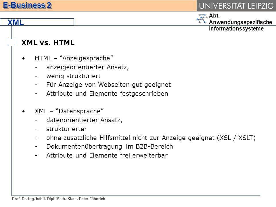 Abt. Anwendungsspezifische Informationssysteme Prof. Dr. Ing. habil. Dipl. Math. Klaus Peter Fähnrich E-Business 2 XML XML vs. HTML HTML – Anzeigespra