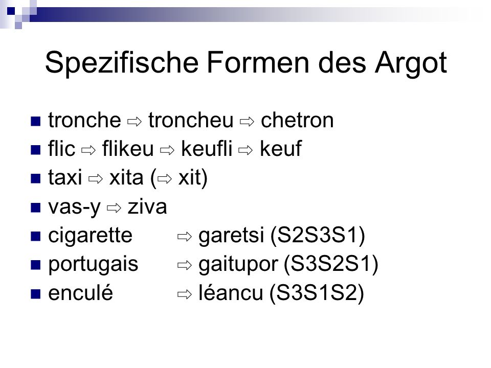 Spezifische Formen des Argot tronche troncheu chetron flic flikeu keufli keuf taxi xita ( xit) vas-y ziva cigarette garetsi (S2S3S1) portugais gaitupo