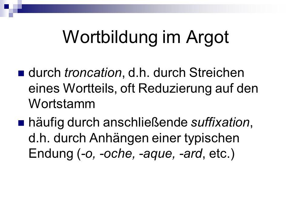Wortbildung im Argot durch troncation, d.h. durch Streichen eines Wortteils, oft Reduzierung auf den Wortstamm häufig durch anschließende suffixation,