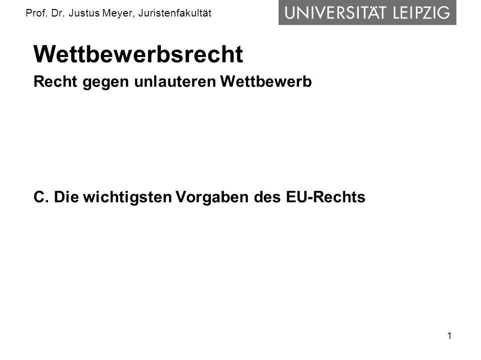 1 Prof. Dr. Justus Meyer, Juristenfakultät Wettbewerbsrecht Recht gegen unlauteren Wettbewerb C. Die wichtigsten Vorgaben des EU-Rechts