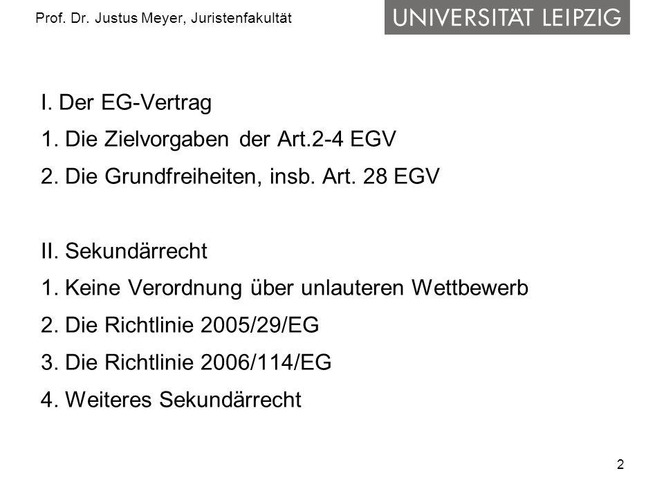 2 Prof. Dr. Justus Meyer, Juristenfakultät I. Der EG-Vertrag 1. Die Zielvorgaben der Art.2-4 EGV 2. Die Grundfreiheiten, insb. Art. 28 EGV II. Sekundä
