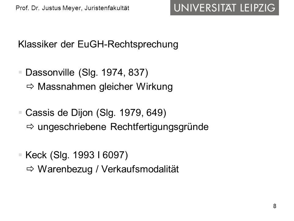 8 Prof. Dr. Justus Meyer, Juristenfakultät Klassiker der EuGH-Rechtsprechung Dassonville (Slg. 1974, 837) Massnahmen gleicher Wirkung Cassis de Dijon