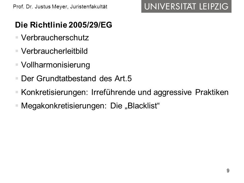 9 Prof. Dr. Justus Meyer, Juristenfakultät Die Richtlinie 2005/29/EG Verbraucherschutz Verbraucherleitbild Vollharmonisierung Der Grundtatbestand des