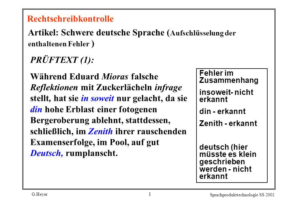 G.Heyer Sprachprodukttechnologie SS 2001 1 Rechtschreibkontrolle Artikel: Schwere deutsche Sprache ( Aufschlüsselung der enthaltenen Fehler ) PRÜFTEXT (1): Während Eduard Mioras falsche Reflektionen mit Zuckerlächeln infrage stellt, hat sie in soweit nur gelacht, da sie din hohe Erblast einer fotogenen Bergeroberung ablehnt, stattdessen, schließlich, im Zenith ihrer rauschenden Examenserfolge, im Pool, auf gut Deutsch, rumplanscht.
